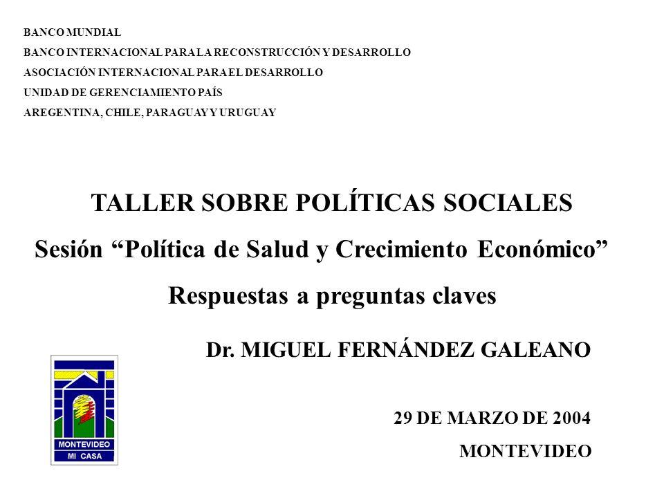 BANCO MUNDIAL BANCO INTERNACIONAL PARA LA RECONSTRUCCIÓN Y DESARROLLO ASOCIACIÓN INTERNACIONAL PARA EL DESARROLLO UNIDAD DE GERENCIAMIENTO PAÍS AREGENTINA, CHILE, PARAGUAY Y URUGUAY TALLER SOBRE POLÍTICAS SOCIALES Sesión Política de Salud y Crecimiento Económico Respuestas a preguntas claves Dr.