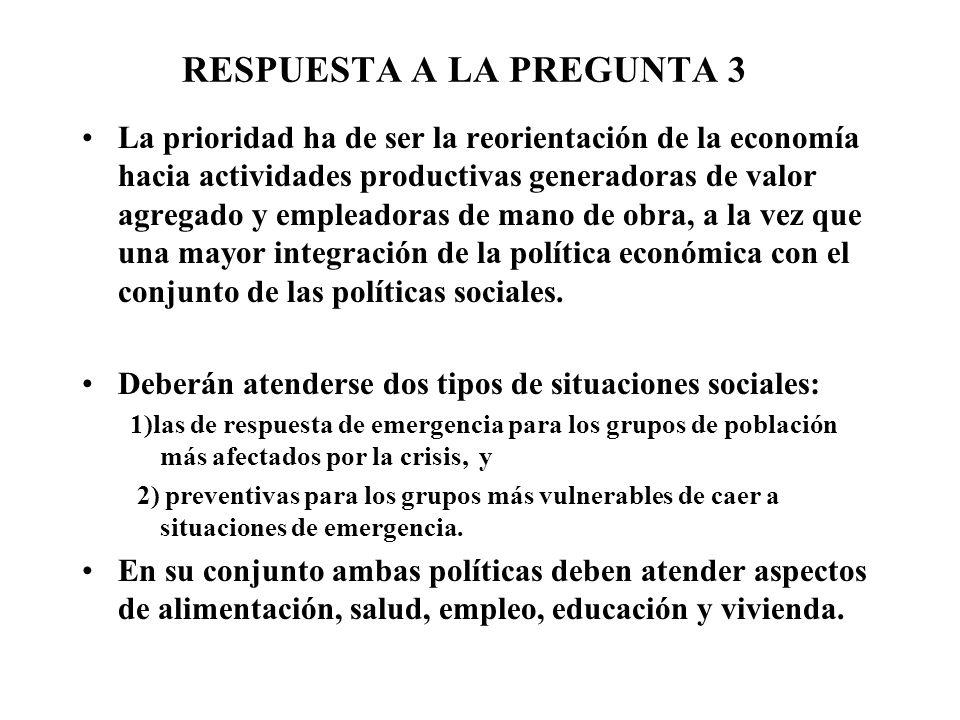RESPUESTA A LA PREGUNTA 3 La prioridad ha de ser la reorientación de la economía hacia actividades productivas generadoras de valor agregado y empleadoras de mano de obra, a la vez que una mayor integración de la política económica con el conjunto de las políticas sociales.