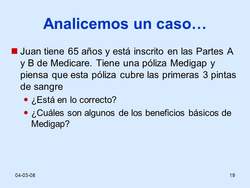04-03-0819 Analicemos un caso… Juan tiene 65 años y está inscrito en las Partes A y B de Medicare. Tiene una póliza Medigap y piensa que esta póliza c