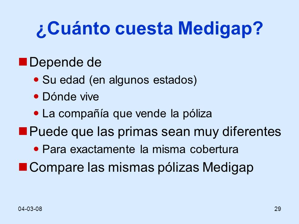 04-03-0829 ¿Cuánto cuesta Medigap? Depende de Su edad (en algunos estados) Dónde vive La compañía que vende la póliza Puede que las primas sean muy di