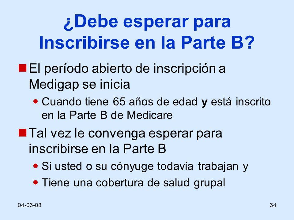 04-03-0834 ¿Debe esperar para Inscribirse en la Parte B? El período abierto de inscripción a Medigap se inicia Cuando tiene 65 años de edad y está ins