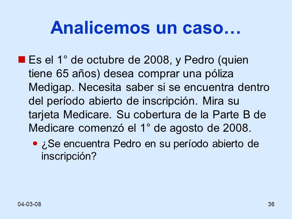 04-03-0836 Analicemos un caso… Es el 1° de octubre de 2008, y Pedro (quien tiene 65 años) desea comprar una póliza Medigap. Necesita saber si se encue