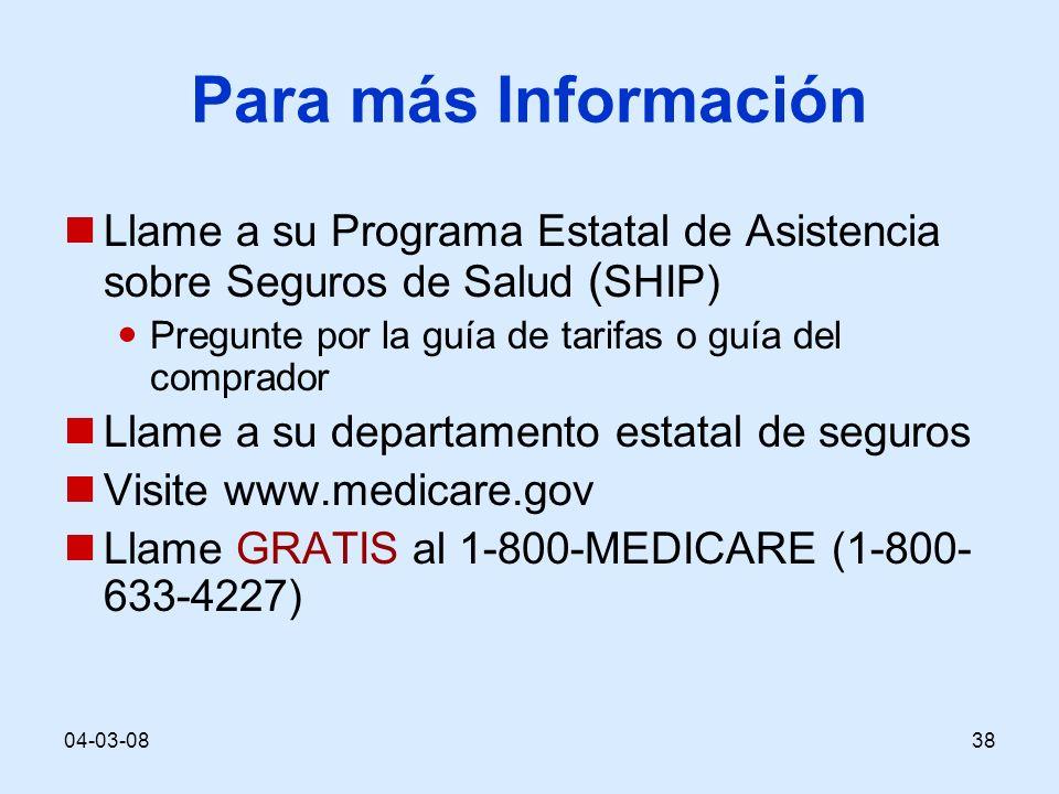 04-03-0838 Para más Información Llame a su Programa Estatal de Asistencia sobre Seguros de Salud ( SHIP) Pregunte por la guía de tarifas o guía del comprador Llame a su departamento estatal de seguros Visite www.medicare.gov Llame GRATIS al 1-800-MEDICARE (1-800- 633-4227)