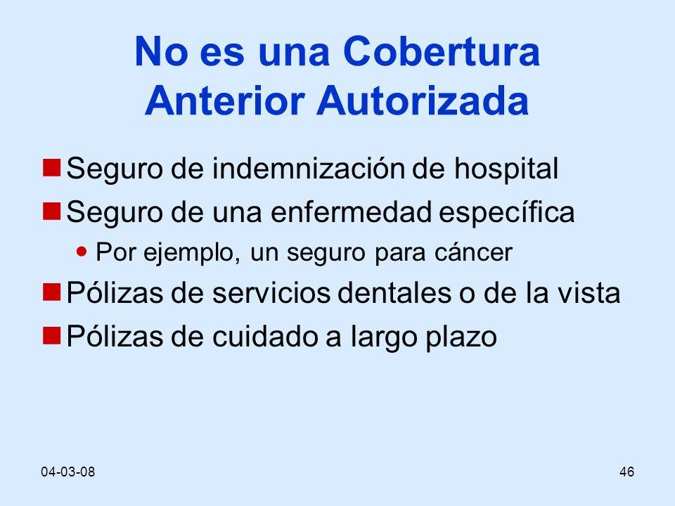 04-03-0846 No es una Cobertura Anterior Autorizada Seguro de indemnización de hospital Seguro de una enfermedad específica Por ejemplo, un seguro para cáncer Pólizas de servicios dentales o de la vista Pólizas de cuidado a largo plazo