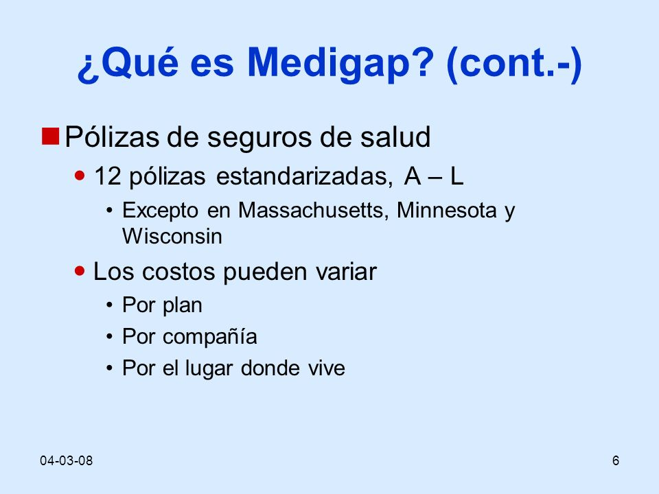 04-03-086 ¿Qué es Medigap? (cont.-) Pólizas de seguros de salud 12 pólizas estandarizadas, A – L Excepto en Massachusetts, Minnesota y Wisconsin Los c