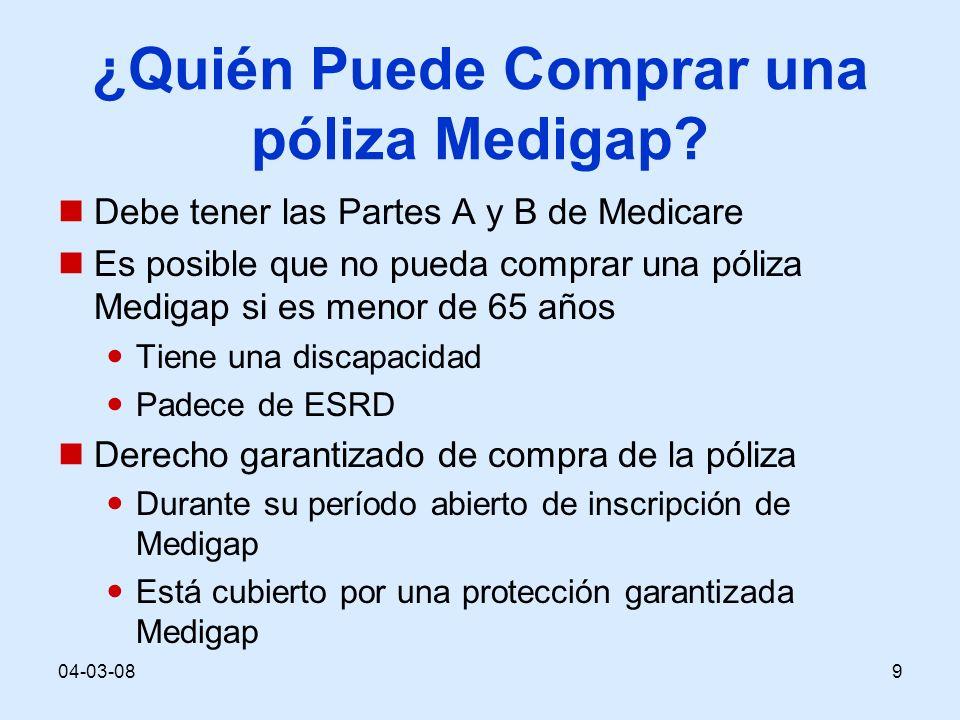 04-03-089 ¿Quién Puede Comprar una póliza Medigap? Debe tener las Partes A y B de Medicare Es posible que no pueda comprar una póliza Medigap si es me