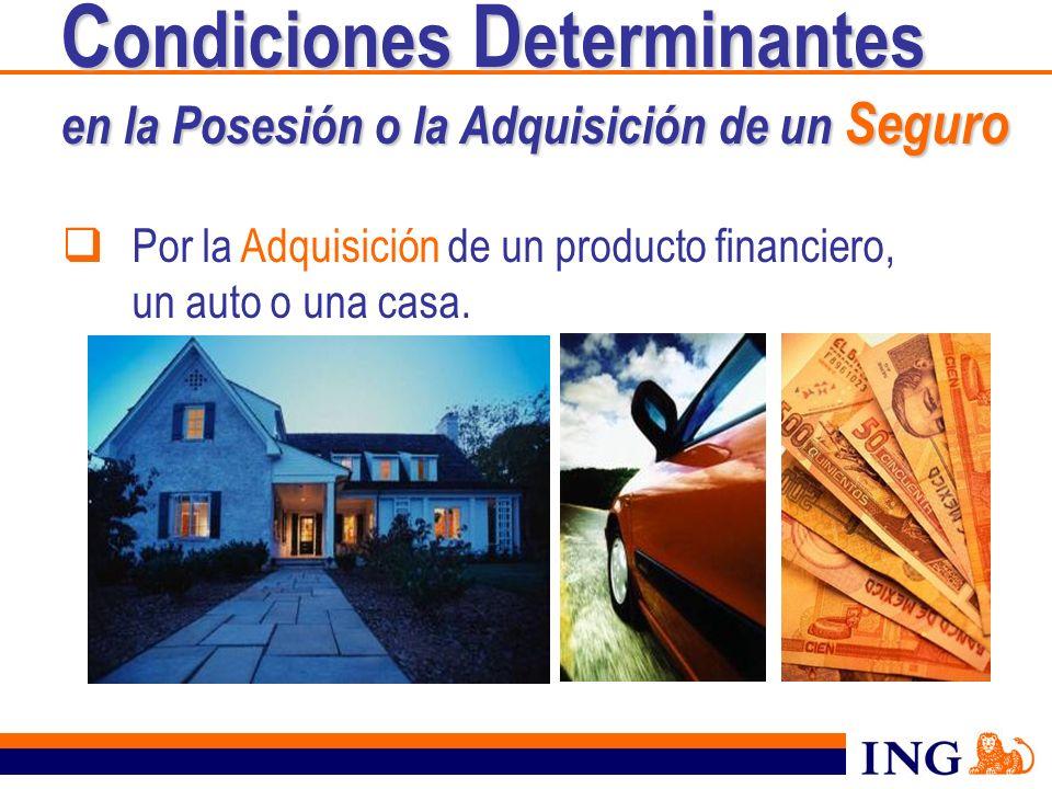 Por la Adquisición de un producto financiero, un auto o una casa. C ondiciones D eterminantes en la Posesión o la Adquisición de un Seguro