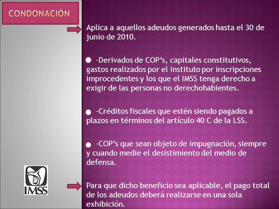 Aplica a aquellos adeudos generados hasta el 30 de junio de 2010. -Derivados de COPs, capitales constitutivos, gastos realizados por el Instituto por