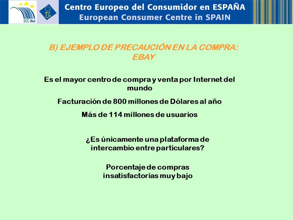 B) EJEMPLO DE PRECAUCIÓN EN LA COMPRA: EBAY Es el mayor centro de compra y venta por Internet del mundo Facturación de 800 millones de Dólares al año Más de 114 millones de usuarios ¿Es únicamente una plataforma de intercambio entre particulares.