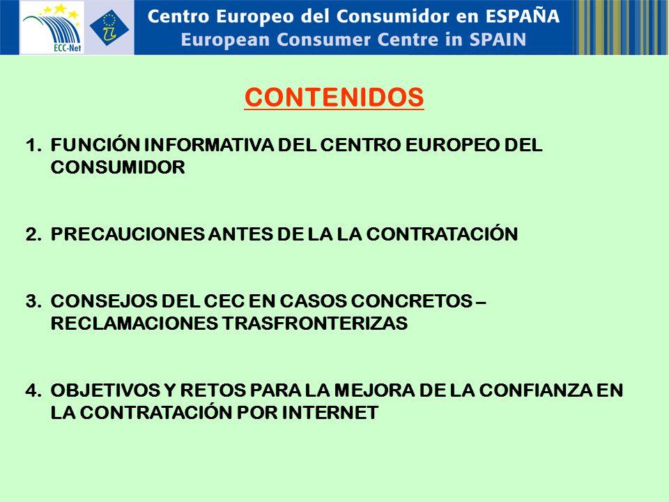 CONTENIDOS 1.FUNCIÓN INFORMATIVA DEL CENTRO EUROPEO DEL CONSUMIDOR 2.PRECAUCIONES ANTES DE LA LA CONTRATACIÓN 3.CONSEJOS DEL CEC EN CASOS CONCRETOS – RECLAMACIONES TRASFRONTERIZAS 4.OBJETIVOS Y RETOS PARA LA MEJORA DE LA CONFIANZA EN LA CONTRATACIÓN POR INTERNET