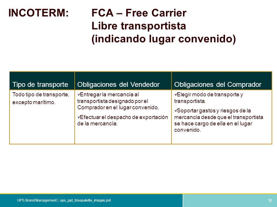 10 ups_ppt_bluepalette_images.potUPS Brand Management INCOTERM: FCA – Free Carrier Libre transportista (indicando lugar convenido) Tipo de transporteO
