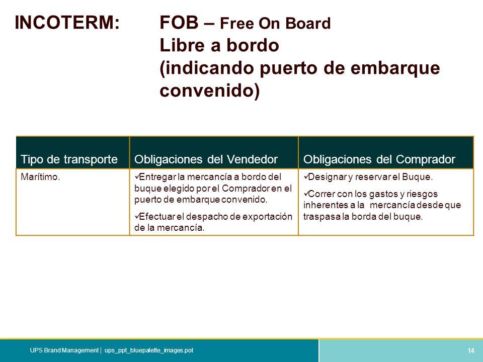 14 ups_ppt_bluepalette_images.potUPS Brand Management INCOTERM: FOB – Free On Board Libre a bordo (indicando puerto de embarque convenido) Tipo de tra