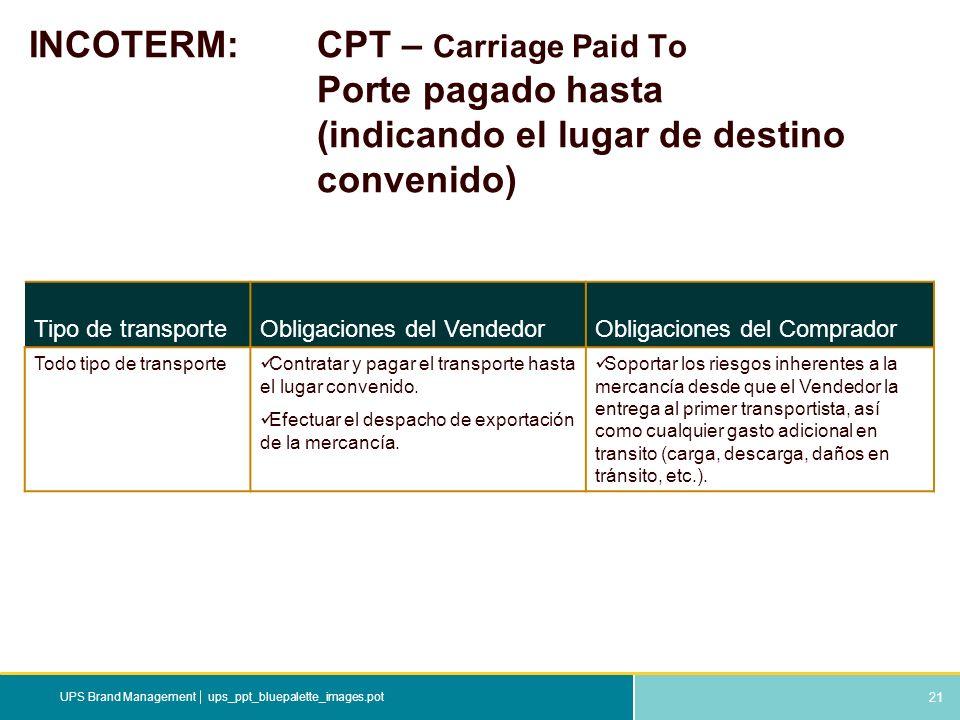 21 ups_ppt_bluepalette_images.potUPS Brand Management INCOTERM: CPT – Carriage Paid To Porte pagado hasta (indicando el lugar de destino convenido) Ti
