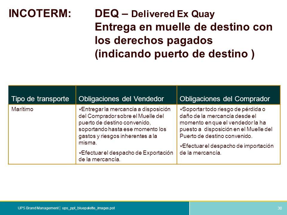 30 ups_ppt_bluepalette_images.potUPS Brand Management INCOTERM: DEQ – Delivered Ex Quay Entrega en muelle de destino con los derechos pagados (indican