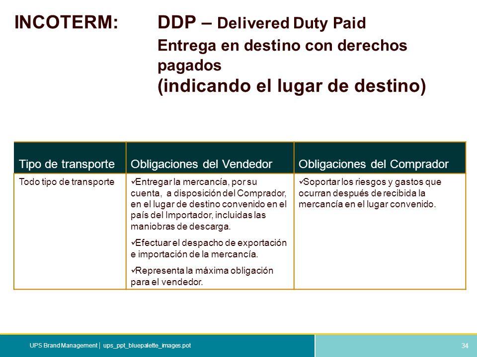 34 ups_ppt_bluepalette_images.potUPS Brand Management INCOTERM: DDP – Delivered Duty Paid Entrega en destino con derechos pagados (indicando el lugar