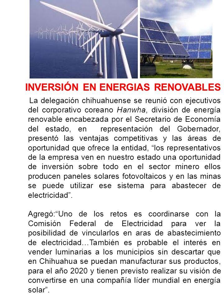 El Gobernador en su gira por Asia manifestó:La estrategia del estado de Chihuahua es consolidar estrategias comerciales no sólo en manufactura sino en el sector alimenticio y energías renovables ya que en ciudad Juárez, Mitsubishi tiene una coinversión para fabricar aspas que generan energía de manera eólica.