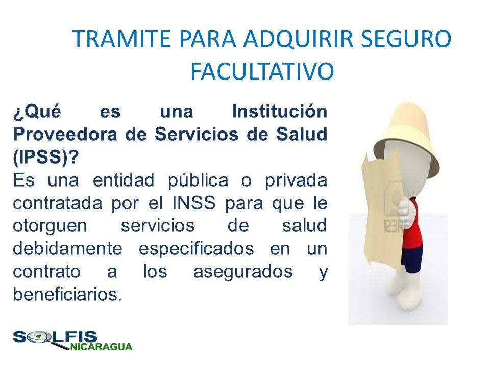 TRAMITE PARA ADQUIRIR SEGURO FACULTATIVO ¿Qué es una Institución Proveedora de Servicios de Salud (IPSS)? Es una entidad pública o privada contratada