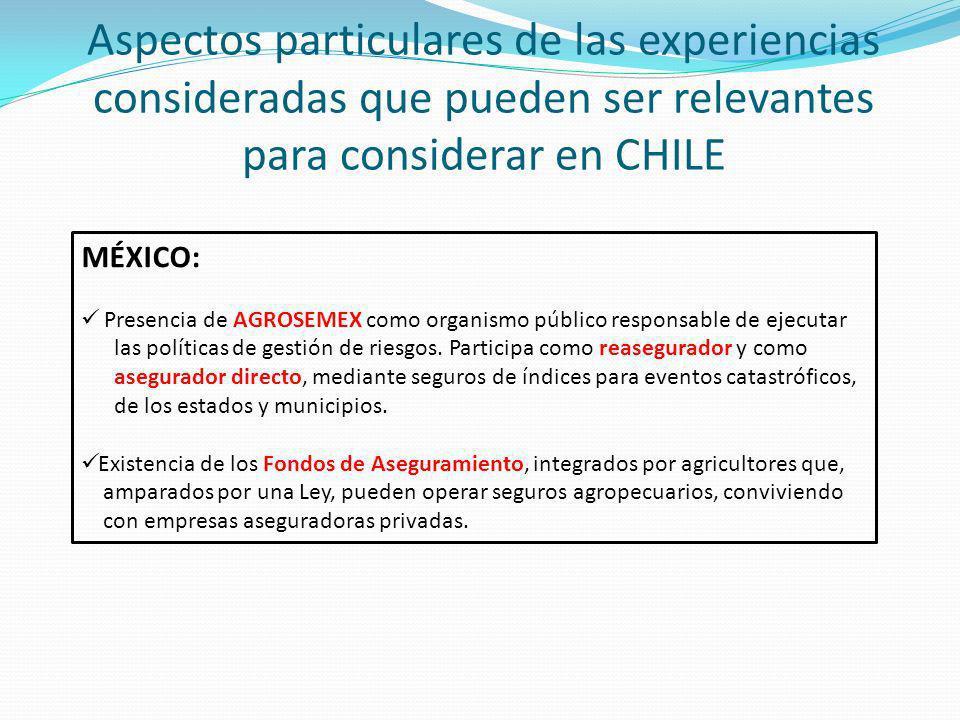 Aspectos particulares de las experiencias consideradas que pueden ser relevantes para considerar en CHILE MÉXICO: Presencia de AGROSEMEX como organismo público responsable de ejecutar las políticas de gestión de riesgos.
