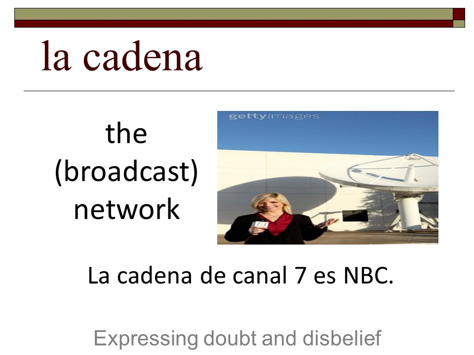 la cadena Expressing doubt and disbelief the (broadcast) network La cadena de canal 7 es NBC.