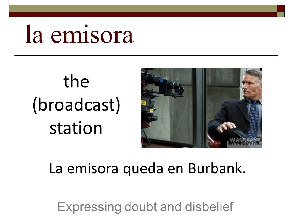 la emisora Expressing doubt and disbelief the (broadcast) station La emisora queda en Burbank.