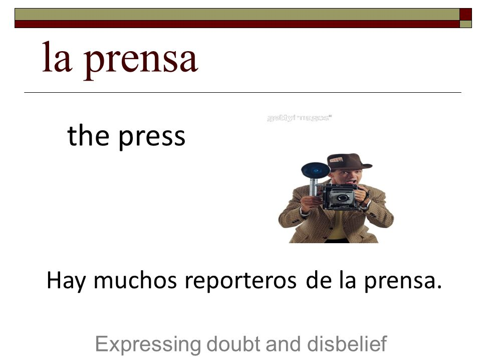 la prensa Expressing doubt and disbelief the press Hay muchos reporteros de la prensa.