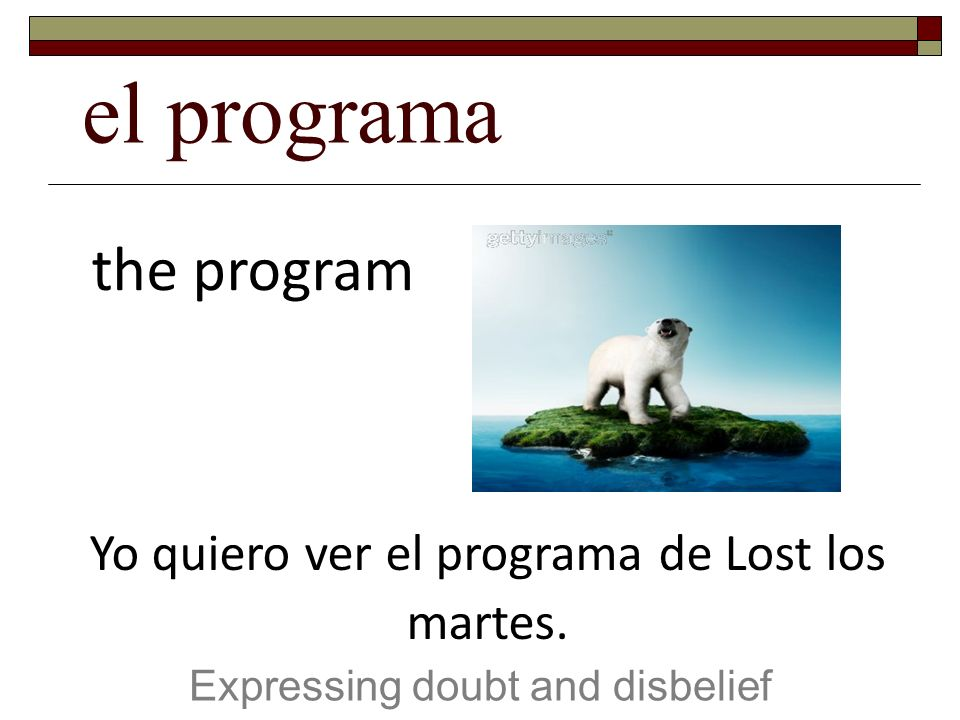 el programa Expressing doubt and disbelief the program Yo quiero ver el programa de Lost los martes.