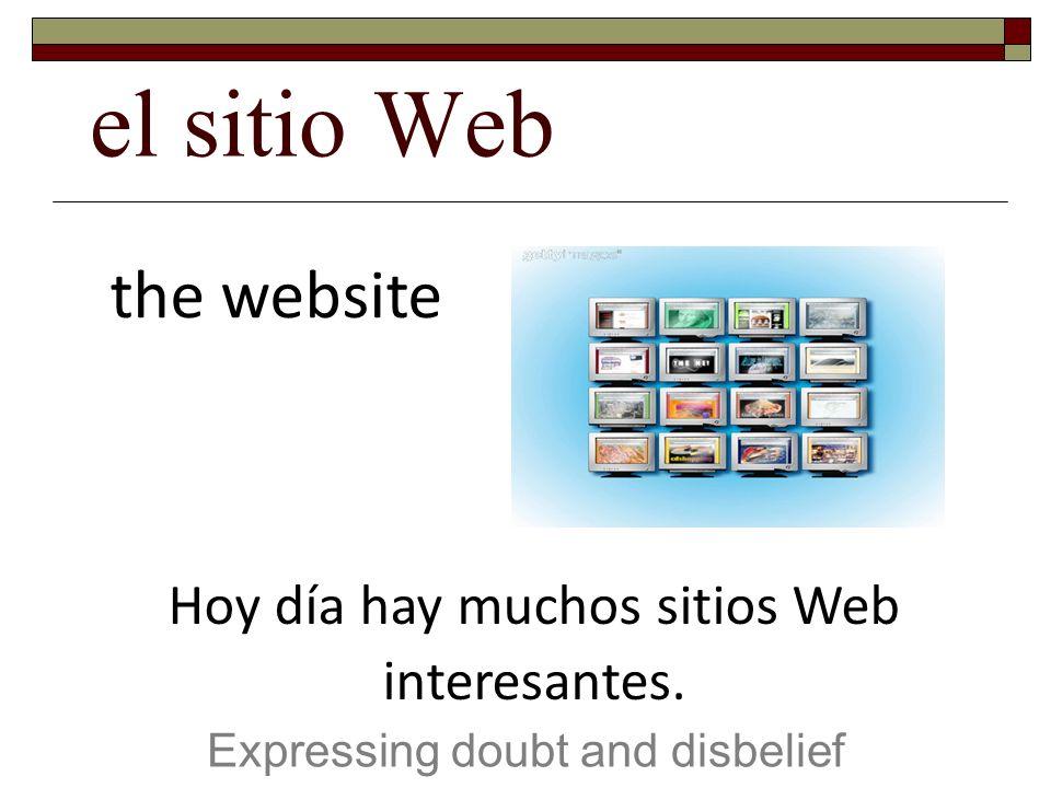 el sitio Web Expressing doubt and disbelief the website Hoy día hay muchos sitios Web interesantes.