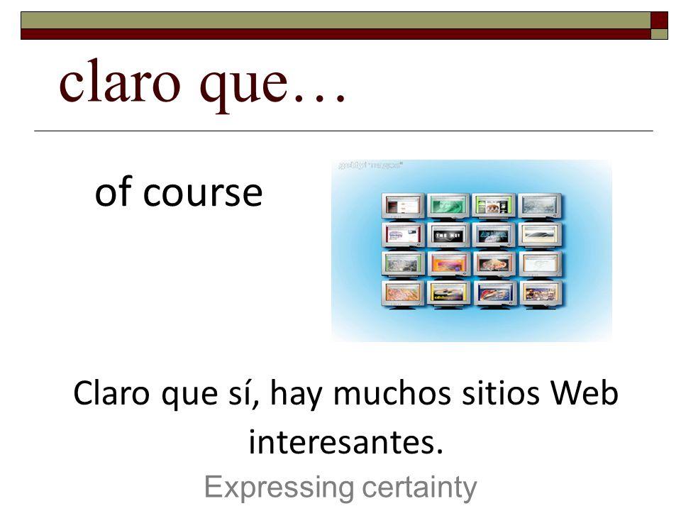 claro que… Expressing certainty of course Claro que sí, hay muchos sitios Web interesantes.