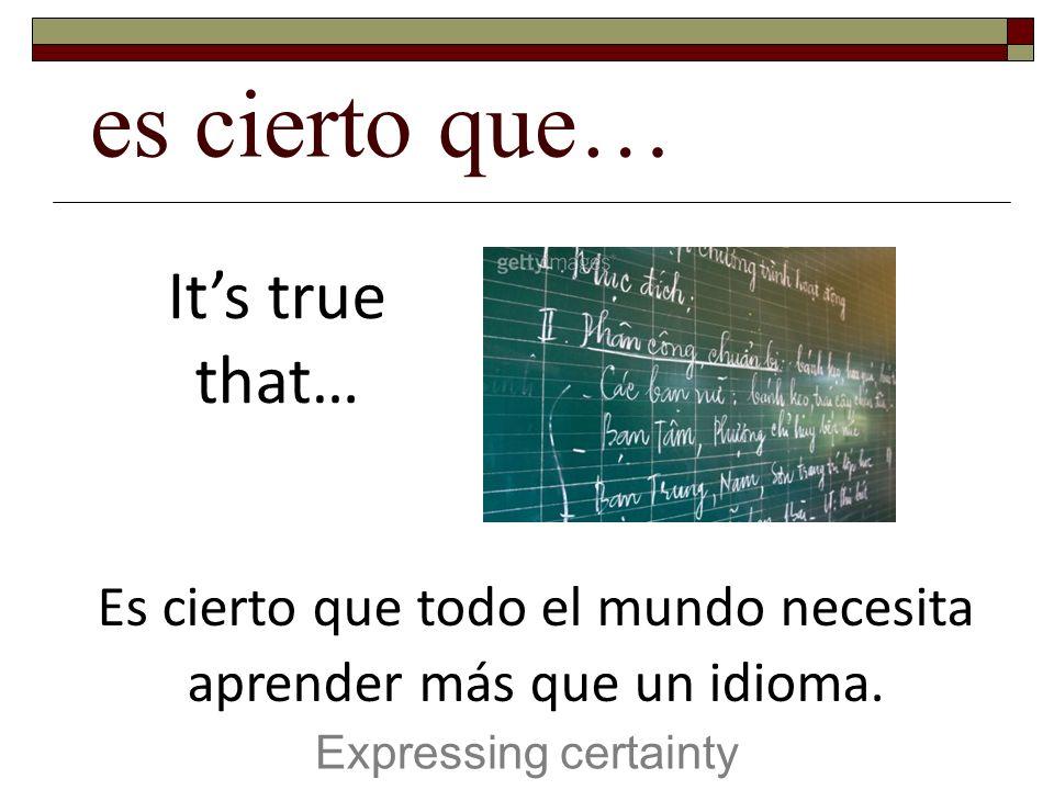 es cierto que… Expressing certainty Its true that… Es cierto que todo el mundo necesita aprender más que un idioma.