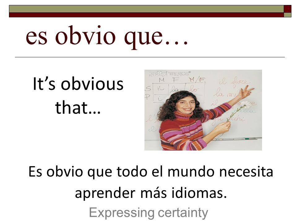 es obvio que… Expressing certainty Its obvious that… Es obvio que todo el mundo necesita aprender más idiomas.
