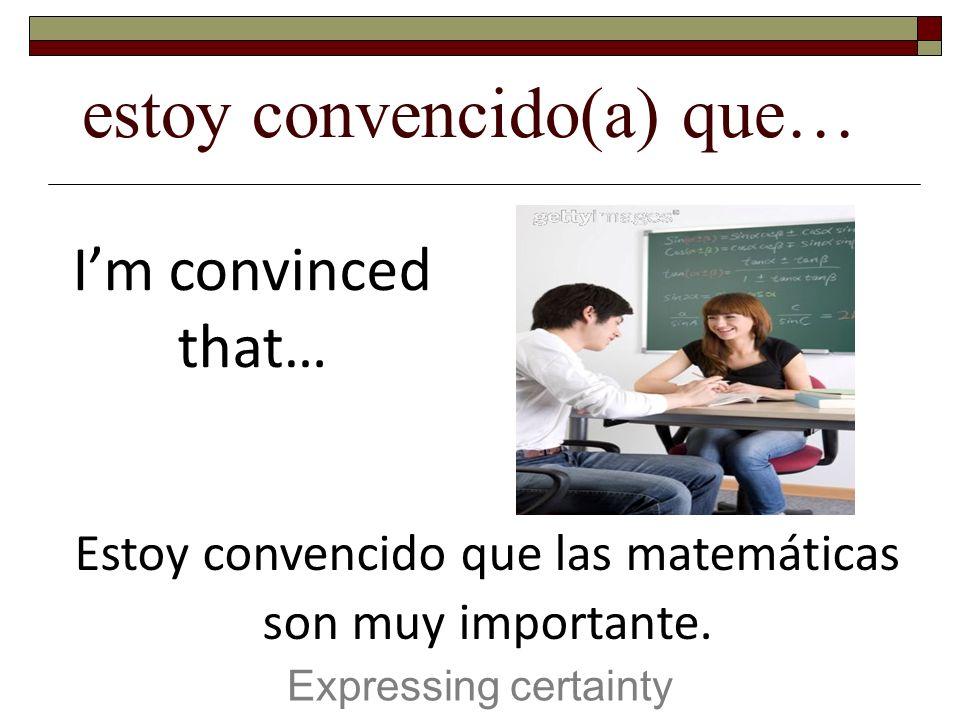 estoy convencido(a) que… Expressing certainty Im convinced that… Estoy convencido que las matemáticas son muy importante.