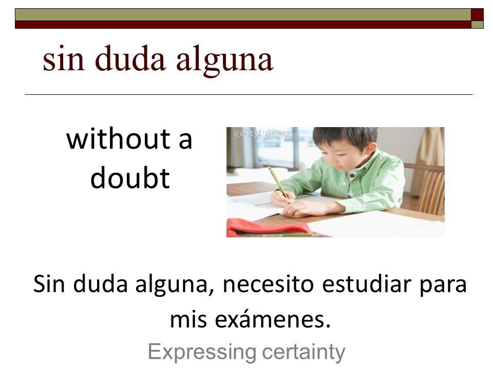 sin duda alguna Expressing certainty without a doubt Sin duda alguna, necesito estudiar para mis exámenes.