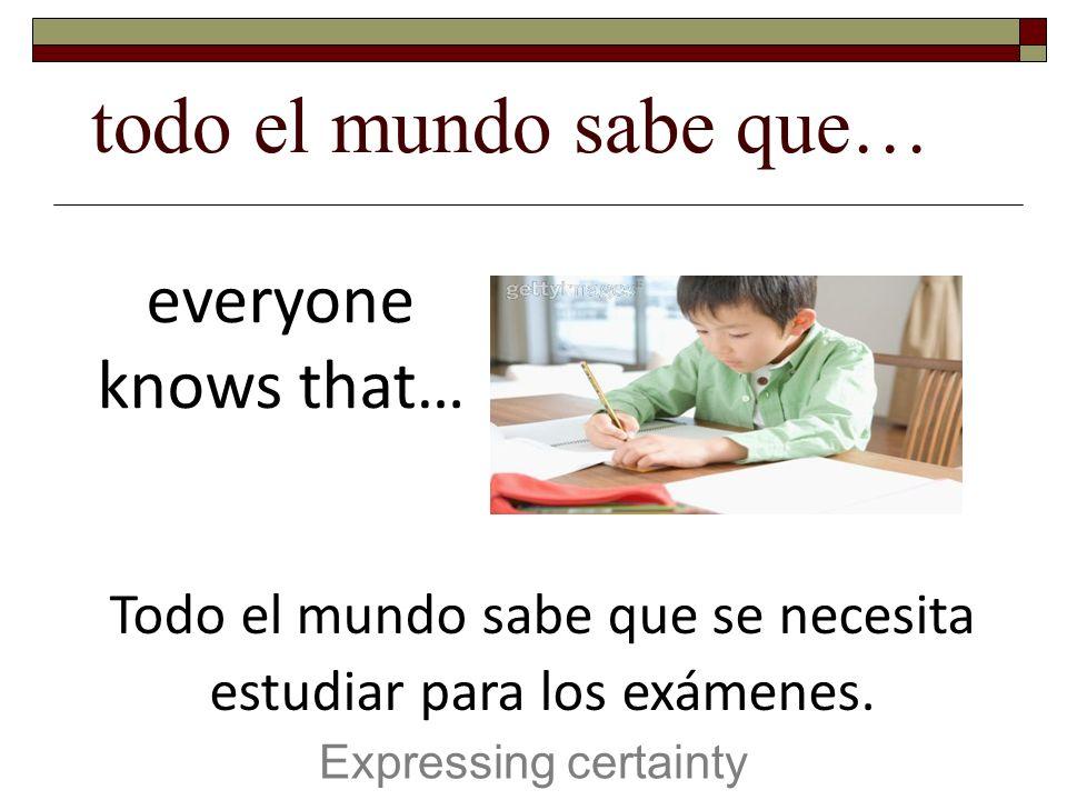 todo el mundo sabe que… Expressing certainty everyone knows that… Todo el mundo sabe que se necesita estudiar para los exámenes.