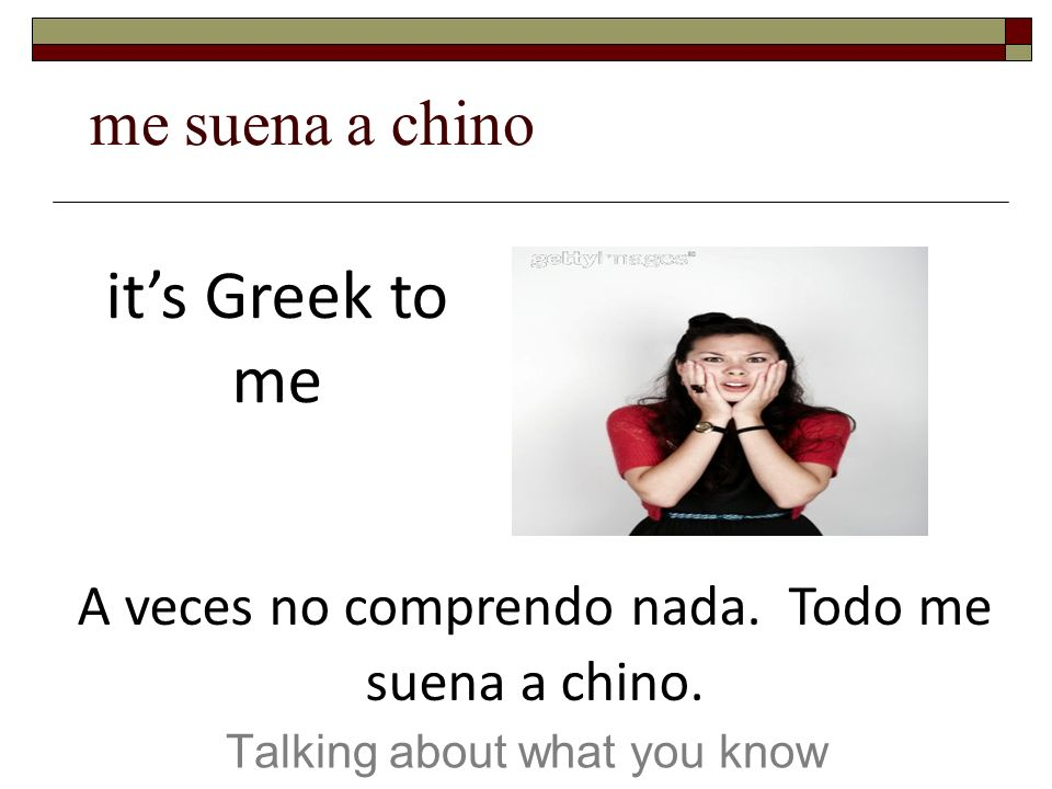me suena a chino Talking about what you know its Greek to me A veces no comprendo nada.
