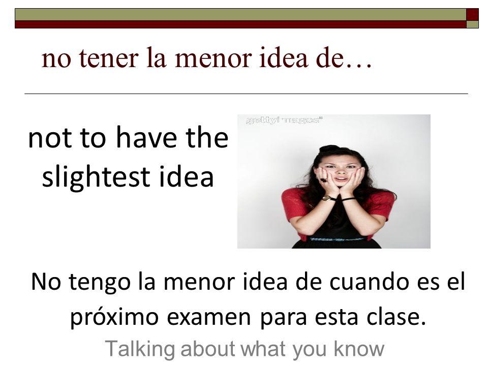 no tener la menor idea de… Talking about what you know not to have the slightest idea No tengo la menor idea de cuando es el próximo examen para esta clase.