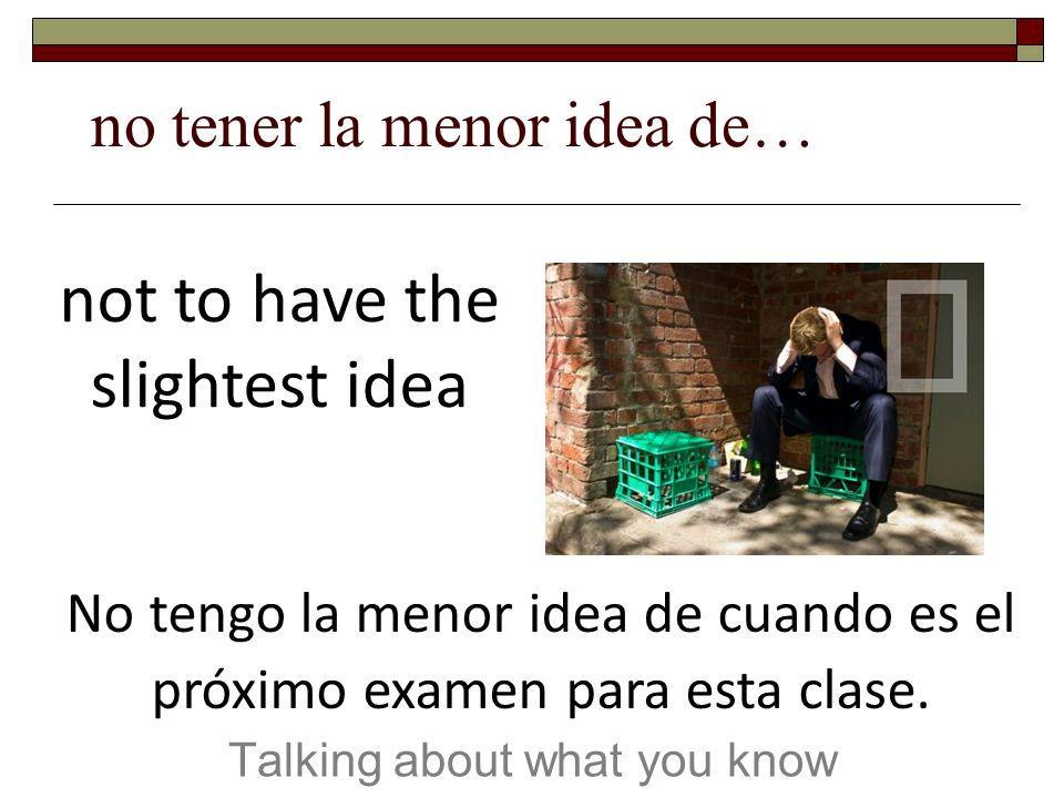 no tener la menor idea de… Talking about what you know not to have the slightest idea No tengo la menor idea de cuando es el próximo examen para esta