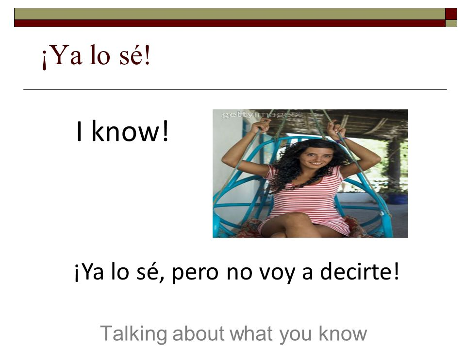 ¡Ya lo sé! Talking about what you know I know! ¡Ya lo sé, pero no voy a decirte!