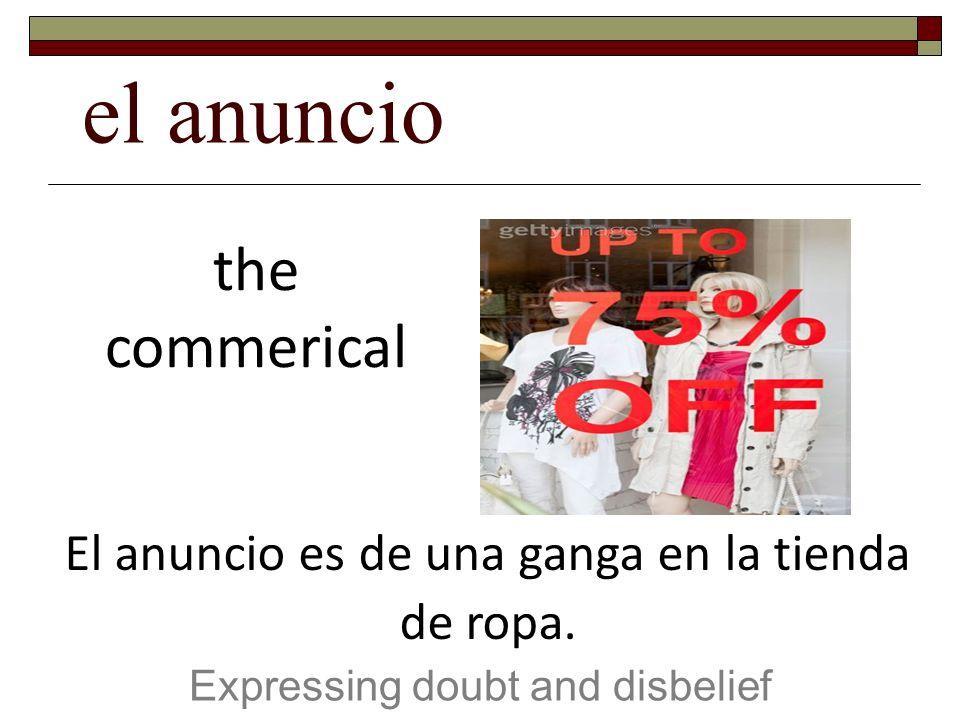 el anuncio Expressing doubt and disbelief the commerical El anuncio es de una ganga en la tienda de ropa.