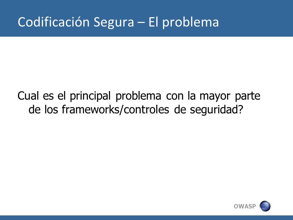 OWASP Codificación Segura – El problema Cual es el principal problema con la mayor parte de los frameworks/controles de seguridad?