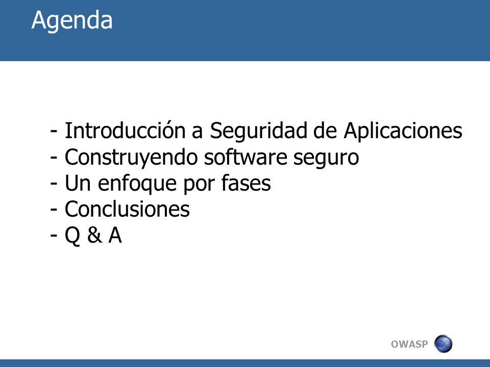 OWASP Agenda - Introducción a Seguridad de Aplicaciones - Construyendo software seguro - Un enfoque por fases - Conclusiones - Q & A