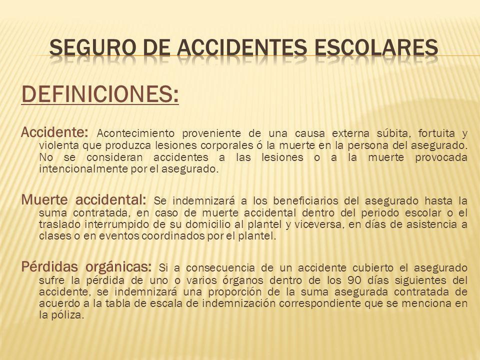 DEFINICIONES: Accidente: Acontecimiento proveniente de una causa externa súbita, fortuita y violenta que produzca lesiones corporales ó la muerte en la persona del asegurado.