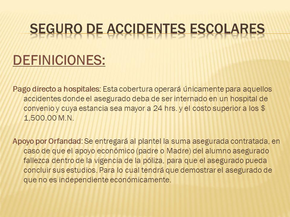 DEFINICIONES: Pago directo a hospitales: Esta cobertura operará únicamente para aquellos accidentes donde el asegurado deba de ser internado en un hospital de convenio y cuya estancia sea mayor a 24 hrs.