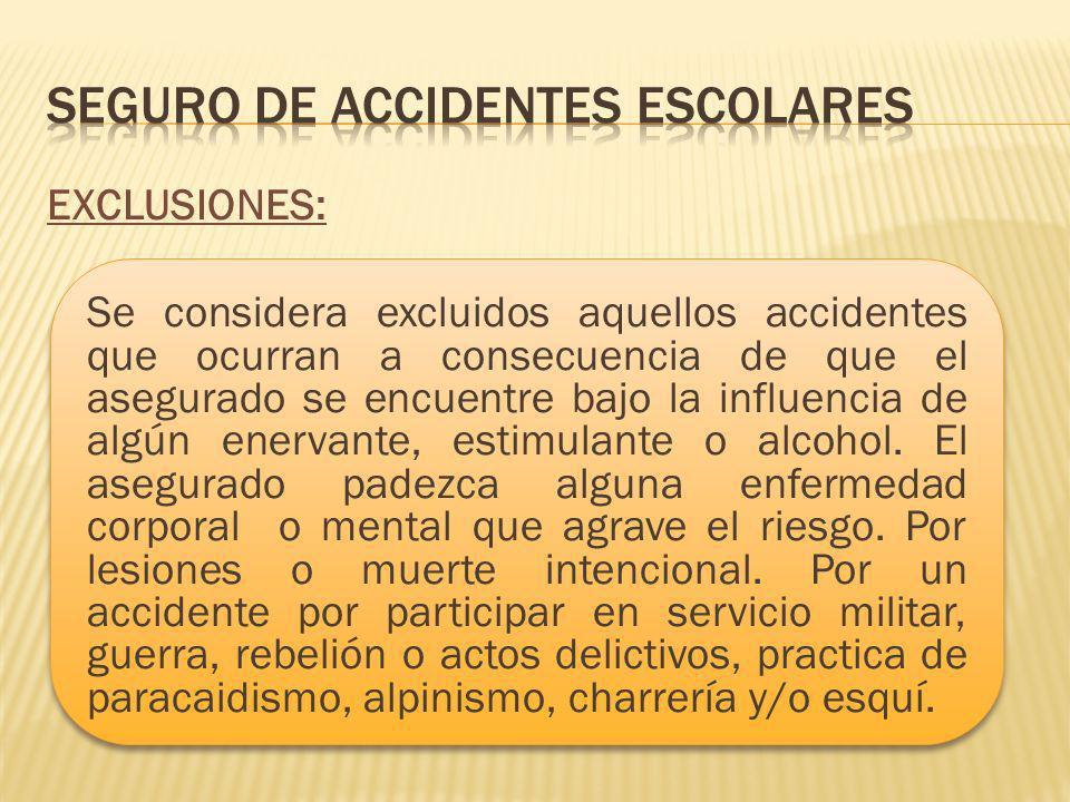 EXCLUSIONES: Se considera excluidos aquellos accidentes que ocurran a consecuencia de que el asegurado se encuentre bajo la influencia de algún enervante, estimulante o alcohol.