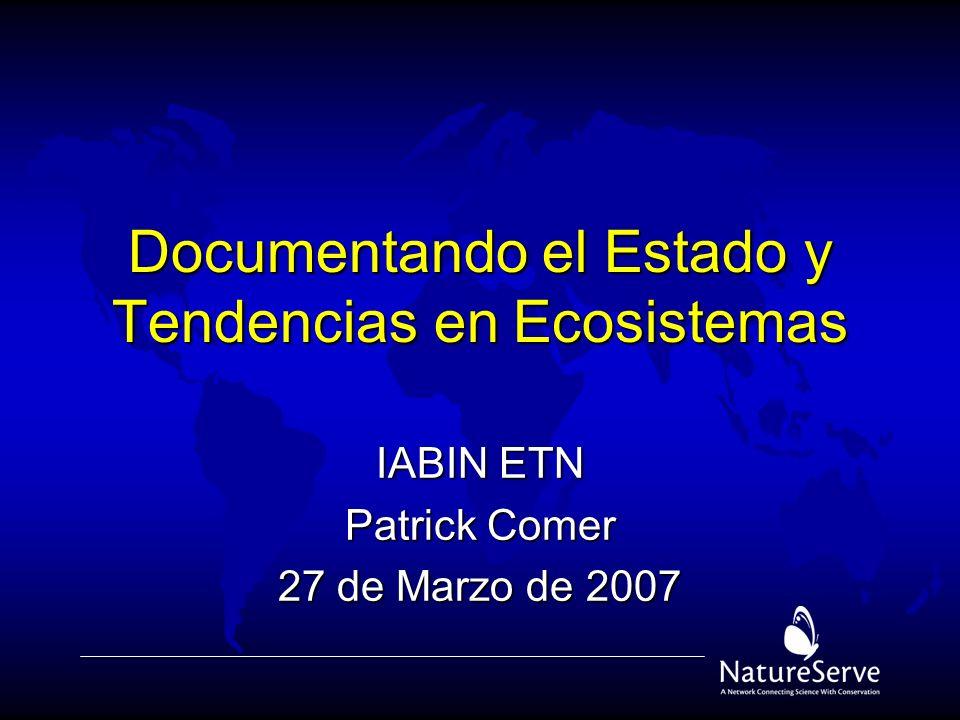 Documentando el Estado y Tendencias en Ecosistemas IABIN ETN Patrick Comer 27 de Marzo de 2007