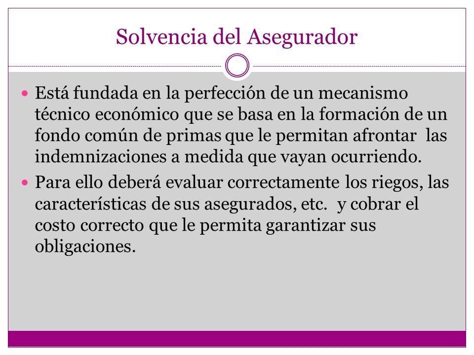 Solvencia del Asegurador Está fundada en la perfección de un mecanismo técnico económico que se basa en la formación de un fondo común de primas que le permitan afrontar las indemnizaciones a medida que vayan ocurriendo.