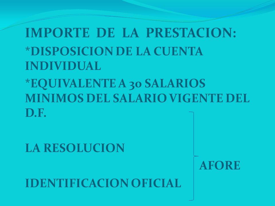 IMPORTE DE LA PRESTACION: *DISPOSICION DE LA CUENTA INDIVIDUAL *EQUIVALENTE A 30 SALARIOS MINIMOS DEL SALARIO VIGENTE DEL D.F. LA RESOLUCION AFORE IDE