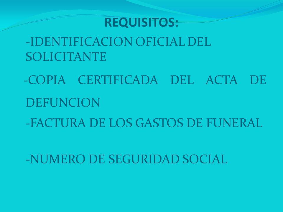 REQUISITOS: -IDENTIFICACION OFICIAL DEL SOLICITANTE -COPIA CERTIFICADA DEL ACTA DE DEFUNCION -FACTURA DE LOS GASTOS DE FUNERAL -NUMERO DE SEGURIDAD SO