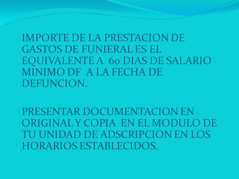 IMPORTE DE LA PRESTACION DE GASTOS DE FUNIERAL ES EL EQUIVALENTE A 60 DIAS DE SALARIO MINIMO DF A LA FECHA DE DEFUNCION. PRESENTAR DOCUMENTACION EN OR