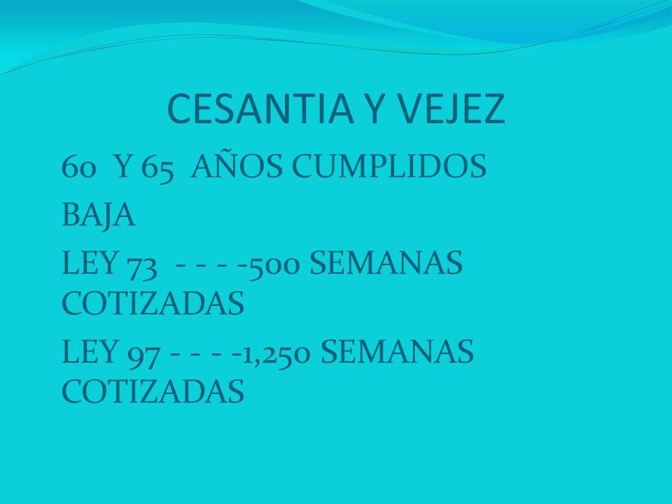 CESANTIA Y VEJEZ 60 Y 65 AÑOS CUMPLIDOS BAJA LEY 73 - - - -500 SEMANAS COTIZADAS LEY 97 - - - -1,250 SEMANAS COTIZADAS