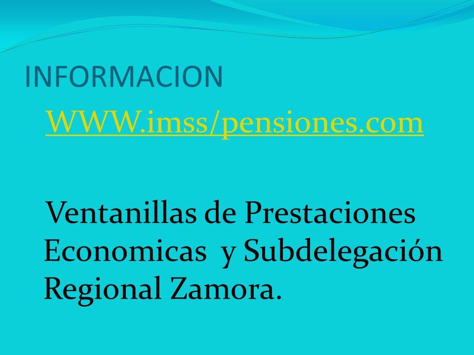 INFORMACION WWW.imss/pensiones.com Ventanillas de Prestaciones Economicas y Subdelegación Regional Zamora.